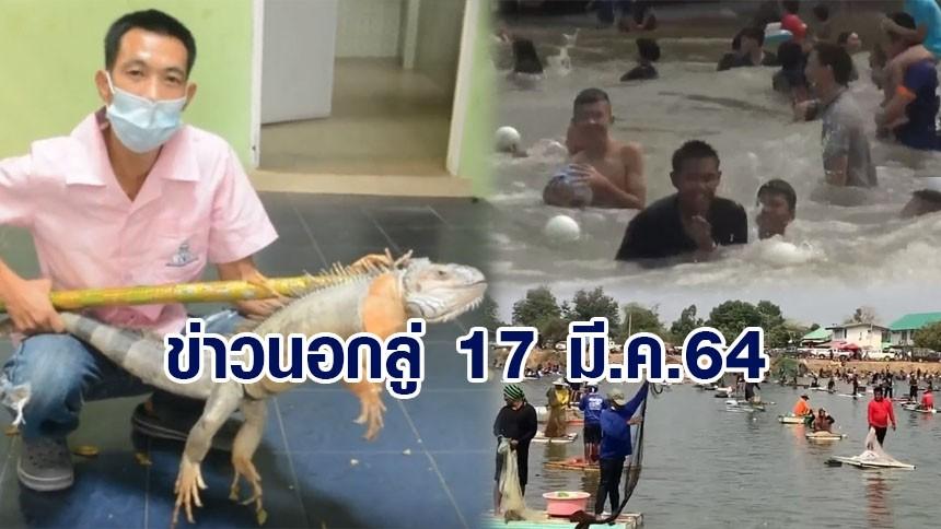 ข่าวนอกลู่ 17 มี.ค.64 หนีร้อนไปพึ่งเย็น ที่อ่างเก็บน้ำห้วยตึงเฒ่า - จับอีกัวน่าบุกโรงเรียน - เซียนแหแห่จับปลาการกุศล