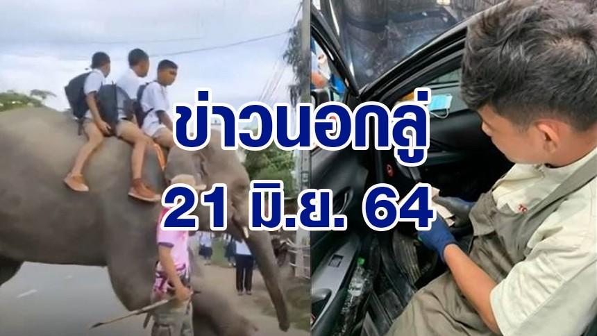 ข่าวนอกลู่ 21 มิ.ย. 64 - 3 หนุ่มน้อย ขี่ช้างไปโรงเรียน / ช่างแอร์ซื่อสัตย์ เจอเงินในรถลูกค้านำส่งคืน